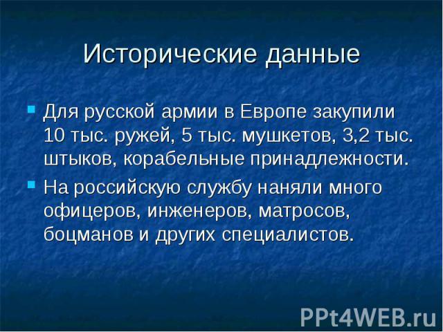 Исторические данные Для русской армии в Европе закупили 10 тыс. ружей, 5 тыс. мушкетов, 3,2 тыс. штыков, корабельные принадлежности. На российскую службу наняли много офицеров, инженеров, матросов, боцманов и других специалистов.