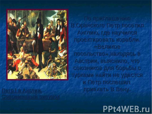 По приглашению В.Оранского Петр посетил Англию, где научился проектировать корабли. «Великое посольство»,находясь в Австрии, выяснило, что союзников для борьбы с турками найти не удастся и Петр поспешил приехать В Вену. Петр I в Англии. Современный …