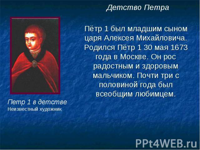 Детство Петра Пётр 1 был младшим сыном царя Алексея Михайловича. Родился Пётр 1 30 мая 1673 года в Москве. Он рос радостным и здоровым мальчиком. Почти три с половиной года был всеобщим любимцем. Петр 1 в детстве Неизвестный художник