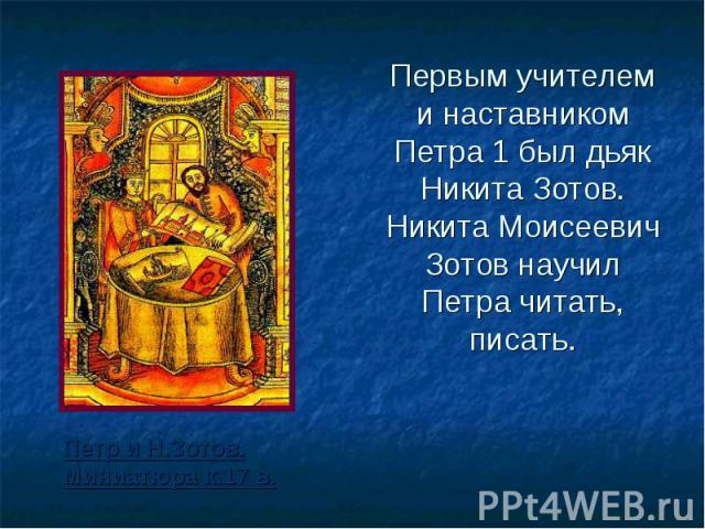 Первым учителем и наставником Петра 1 был дьяк Никита Зотов. Никита Моисеевич Зотов научил Петра читать, писать. Петр и Н.Зотов. Миниатюра к.17 в.