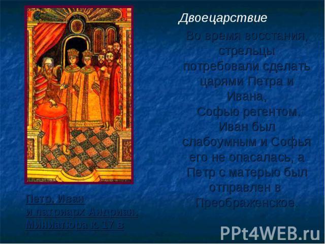 Двоецарствие Во время восстания, стрельцы потребовали сделать царями Петра и Ивана, Софью регентом. Иван был слабоумным и Софья его не опасалась, а Петр с матерью был отправлен в Преображенское. Петр, Иван и патриарх Андриан. Миниатюра к. 17 в