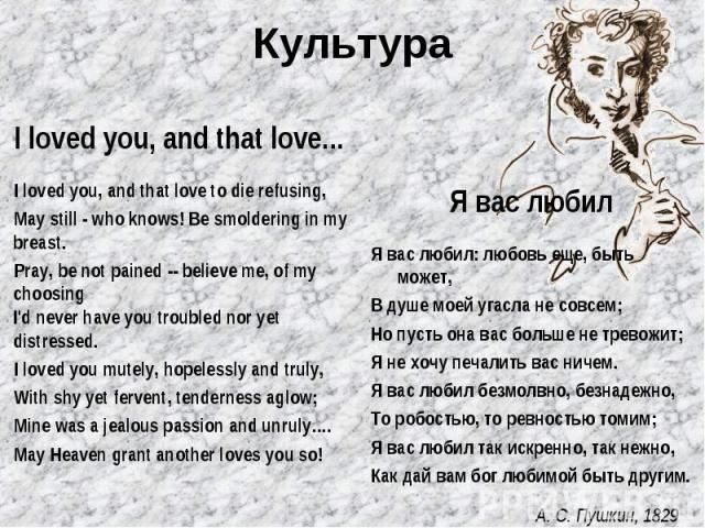 Культура I loved you, and that love... I loved you, and that love to die refusing, May still - who knows! Be smoldering in my breast. Pray, be not pained -- believe me, of my choosing I'd never have you troubled nor yet distressed. I loved you mutel…