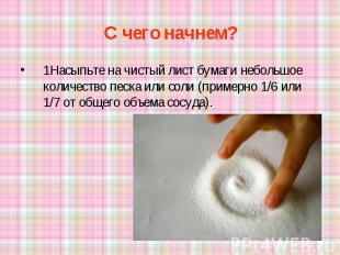 С чего начнем? 1Насыпьте на чистый лист бумаги небольшое количество песка или со
