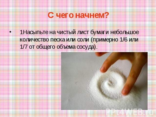 С чего начнем? 1Насыпьте на чистый лист бумаги небольшое количество песка или соли (примерно 1/6 или 1/7 от общего объема сосуда).