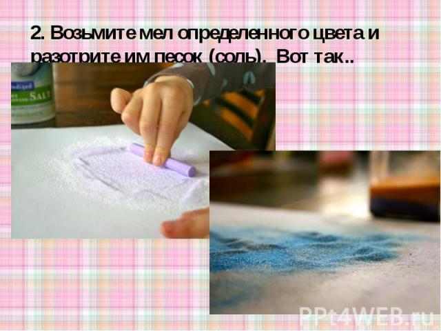 2. Возьмите мел определенного цвета и разотрите им песок (соль). Вот так..