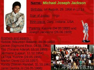 Name: Michael Joseph Jackson Birthday: on August, 29, 1958 in 12:13 Sign of zodi