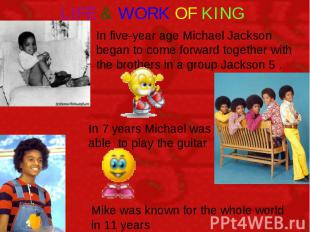 LIFE & WORK OF KING In five-year age Michael Jackson began to come forward toget