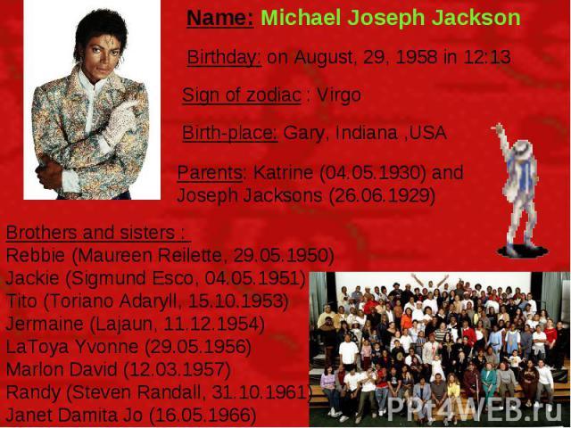 Name: Michael Joseph Jackson Birthday: on August, 29, 1958 in 12:13 Sign of zodiac : Virgo Birth-place: Gary, Indiana ,USA Parents: Katrine (04.05.1930) and Joseph Jacksons (26.06.1929) Brothers and sisters : Rebbie (Maureen Reilette, 29.05.1950) Ja…