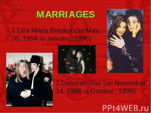MARRIAGES 1.Liza Maria Presley (on May, 26, 1994 is January, 1996) 2.Deborah Rou (on November, 14, 1996 is October, 1999)
