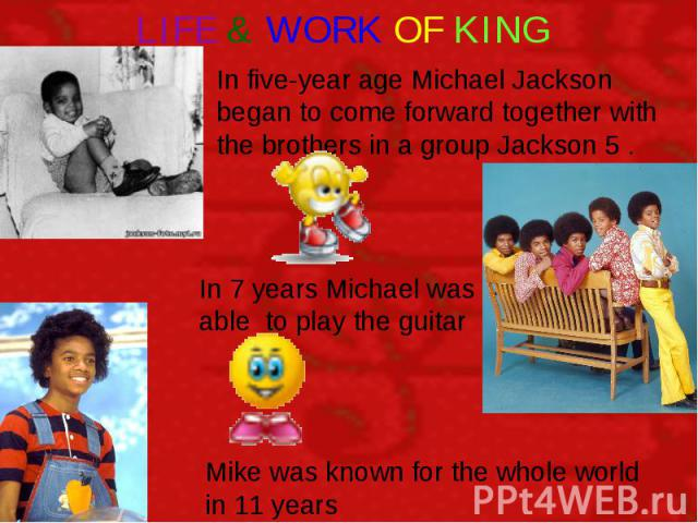 LIFE & WORK OF KING In five-year age Michael Jackson began to come forward together with the brothers in a group Jackson 5 . In 7 years Michael was able to play the guitar Mike was known for the whole world in 11 years