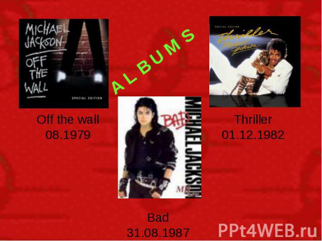 A L B U M S Off the wall 08.1979 Thriller 01.12.1982 Bad 31.08.1987