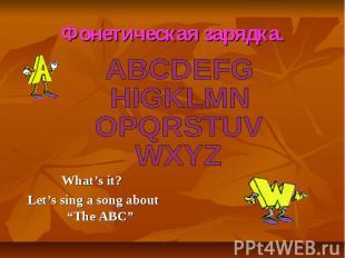 Фонетическая зарядка. ABCDEFG HIGKLMN OPQRSTUV WXYZ What's it? Let's sing a song