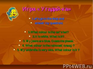 Игра « Угадай-ка» Let's go to the shop and answer my questions 1.What colour is