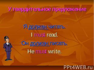 Утвердительное предложение Я должен читать. I must read. Он должен писать. He mu