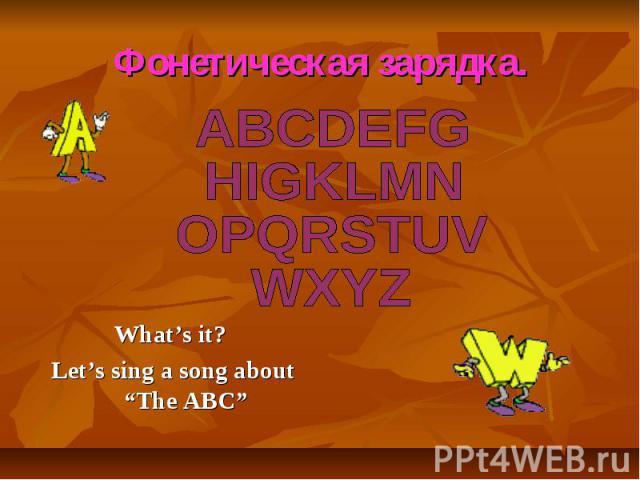 """Фонетическая зарядка. ABCDEFG HIGKLMN OPQRSTUV WXYZ What's it? Let's sing a song about """"The ABC"""""""