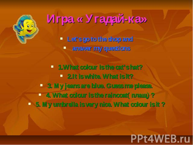 Игра « Угадай-ка» Let's go to the shop and answer my questions 1.What colour is the cat's hat? 2.It is white. What is it? 3. My jeans are blue. Guess me please. 4. What colour is the raincoat( плащ) ? 5. My umbrella is very nice. What colour is it ?