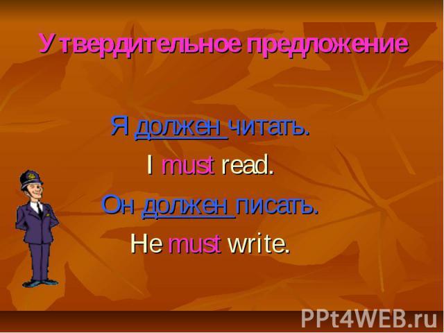 Утвердительное предложение Я должен читать. I must read. Он должен писать. He must write.