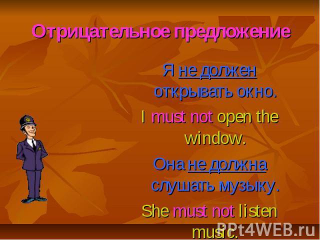 Отрицательное предложение Я не должен открывать окно. I must not open the window. Она не должна слушать музыку. She must not listen music.