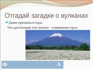 Отгадай загадки о вулканах Давно признаться пора, Что для японцев этот вулкан –