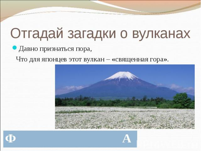 Отгадай загадки о вулканах Давно признаться пора, Что для японцев этот вулкан – «священная гора».