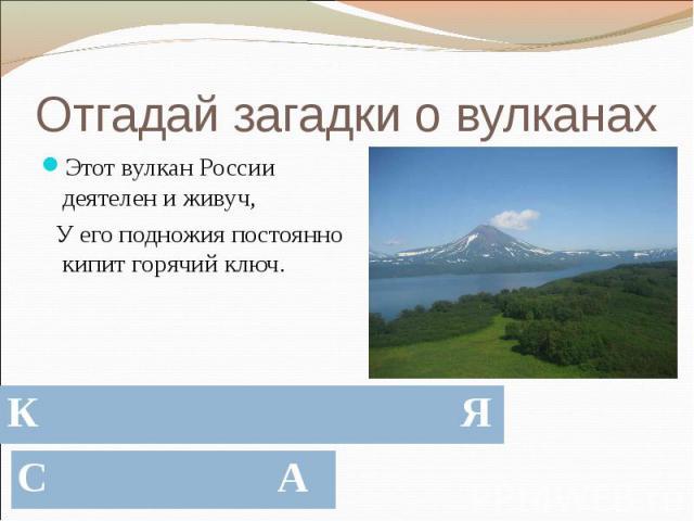 Отгадай загадки о вулканах Этот вулкан России деятелен и живуч, У его подножия постоянно кипит горячий ключ.