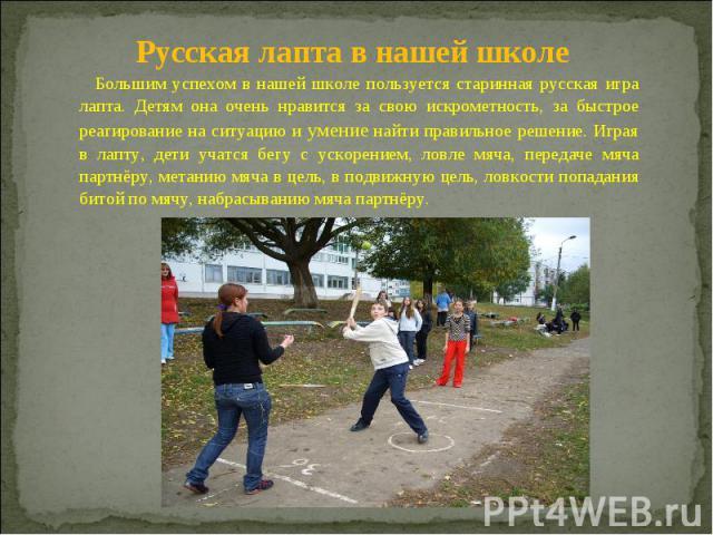 Русская лапта в нашей школе Большим успехом в нашей школе пользуется старинная русская игра лапта. Детям она очень нравится за свою искрометность, за быстрое реагирование на ситуацию и умение найти правильное решение. Играя в лапту, дети учатся бегу…