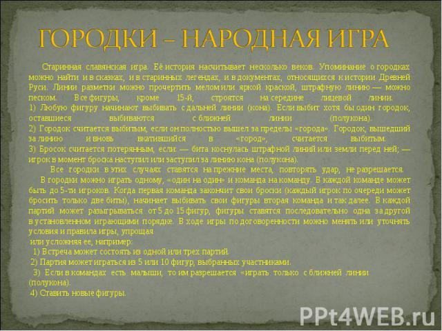 ГОРОДКИ – НАРОДНАЯ ИГРА Старинная славянская игра. Еёистория насчитывает несколько веков. Упоминание огородках можно найти ивсказках, ивстаринных легендах, ивдокументах, относящихся кистории Древней Руси. Линии разметки можно прочертить мел…