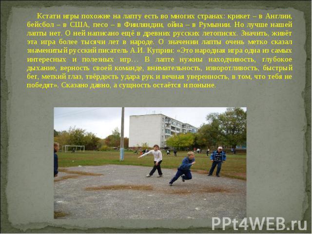 Кстати игры похожие на лапту есть во многих странах: крикет – в Англии, бейсбол – в США, песо – в Финляндии, ойна – в Румынии. Но лучше нашей лапты нет. О ней написано ещё в древних русских летописях. Значить, живёт эта игра более тысячи лет в народ…