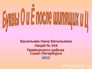 Буквы О и Ё после шипящих и Ц Васильева Нина Витальевна Лицей № 554 Приморского