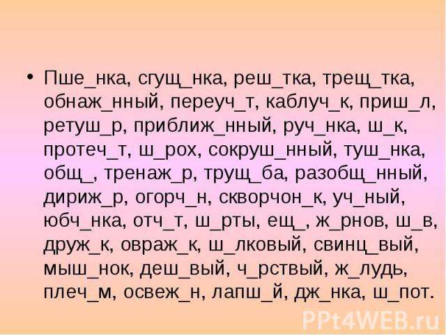 Буквы О и Ё после шипящих в разных частях слова Пше_нка, сгущ_нка, реш_тка, трещ_тка, обнаж_нный, переуч_т, каблуч_к, приш_л, ретуш_р, приближ_нный, руч_нка, ш_к, протеч_т, ш_рох, сокруш_нный, туш_нка, общ_, тренаж_р, трущ_ба, разобщ_нный, дириж_р, …