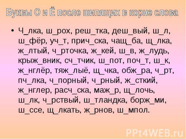 Буквы О и Ё после шипящих в корне слова Ч_лка, ш_рох, реш_тка, деш_вый, ш_л, ш_фёр, уч_т, прич_ска, чащ_ба, щ_лка, ж_лтый, ч_рточка, ж_кей, ш_в, ж_лудь, крыж_вник, сч_тчик, ш_пот, поч_т, ш_к, ж_нглёр, тяж_лыё, щ_чка, обж_ра, ч_рт, пч_лка, ч_порный, …