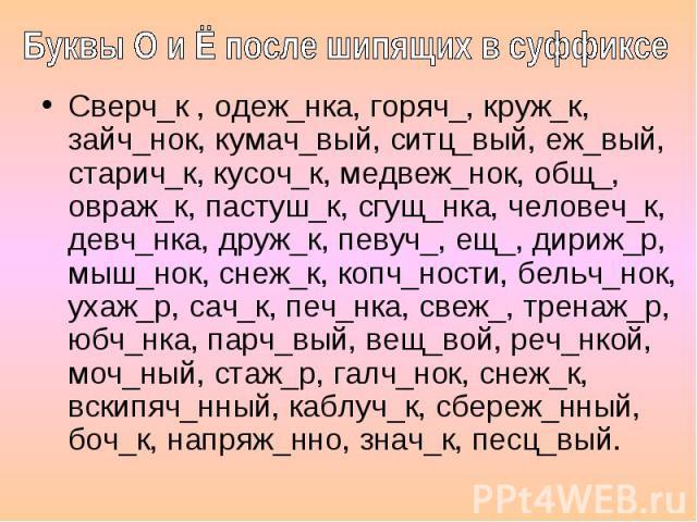 Буквы О и Ё после шипящих в суффиксе Сверч_к , одеж_нка, горяч_, круж_к, зайч_нок, кумач_вый, ситц_вый, еж_вый, старич_к, кусоч_к, медвеж_нок, общ_, овраж_к, пастуш_к, сгущ_нка, человеч_к, девч_нка, друж_к, певуч_, ещ_, дириж_р, мыш_нок, снеж_к, коп…