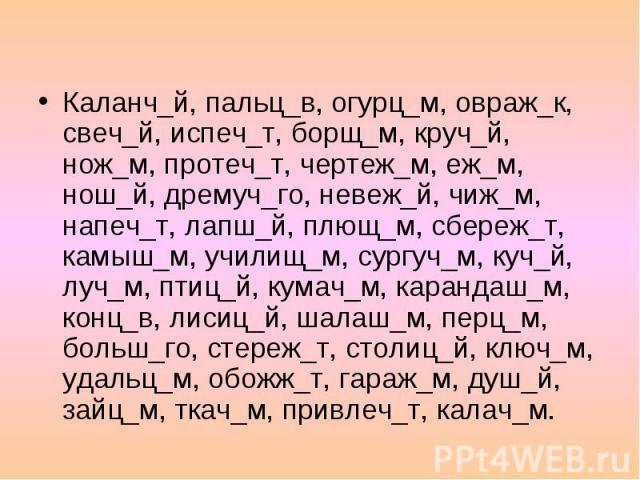 Буквы О и Ё после шипящих в окончании Каланч_й, пальц_в, огурц_м, овраж_к, свеч_й, испеч_т, борщ_м, круч_й, нож_м, протеч_т, чертеж_м, еж_м, нош_й, дремуч_го, невеж_й, чиж_м, напеч_т, лапш_й, плющ_м, сбереж_т, камыш_м, училищ_м, сургуч_м, куч_й, луч…