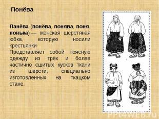 Понёва Панёва (понёва, понява, поня, понька)— женская шерстяная юбка, которую н