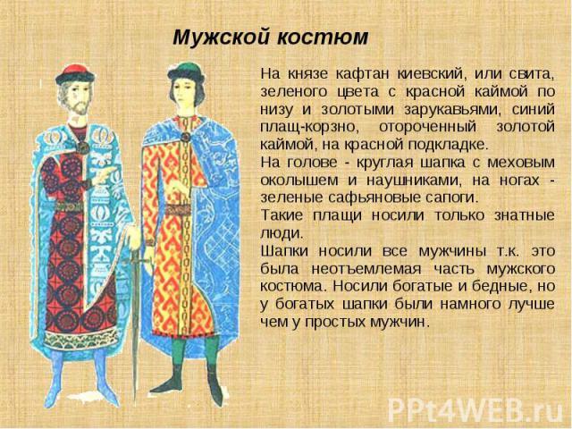 Мужской костюм На князе кафтан киевский, или свита, зеленого цвета с красной каймой по низу и золотыми зарукавьями, синий плащ-корзно, отороченный золотой каймой, на красной подкладке. На голове - круглая шапка с меховым околышем и наушниками, на но…