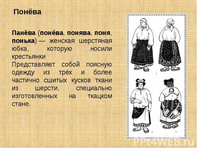 Понёва Панёва (понёва, понява, поня, понька)— женская шерстяная юбка, которую носили крестьянки. Представляет собой поясную одежду из трёх и более частично сшитых кусков ткани из шерсти, специально изготовленных на ткацком стане.