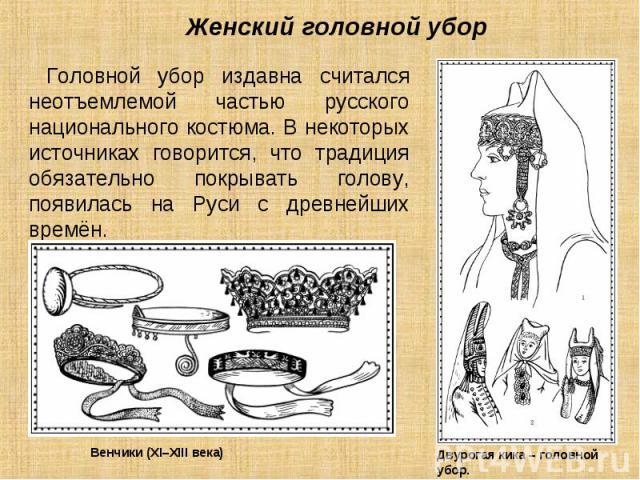 Женский головной убор Головной убор издавна считался неотъемлемой частью русского национального костюма. В некоторых источниках говорится, что традиция обязательно покрывать голову, появилась на Руси с древнейших времён.