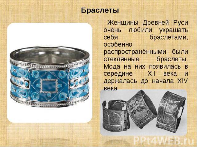 Браслеты Женщины Древней Руси очень любили украшать себя браслетами, особенно распространёнными были стеклянные браслеты. Мода на них появилась в середине XII века и держалась до начала XIV века.