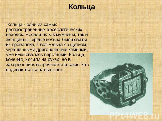 Кольца Кольца - одни из самых распространённых археологических находок. Носили их как мужчины, так и женщины. Первые кольца были свиты из проволоки, а вот кольца со щитком, украшенными драгоценными камнями, уже именовались перстнями. Кольца, конечно…