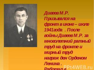 Дивеев М.Р. Призывался на фронт в июне – июле 1941года . После войны Дивеев М.Р.