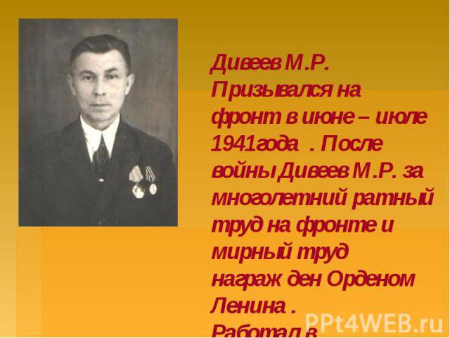Дивеев М.Р. Призывался на фронт в июне – июле 1941года . После войны Дивеев М.Р. за многолетний ратный труд на фронте и мирный труд награжден Орденом Ленина . Работал в Сампурской ЦРБ по 1970г.