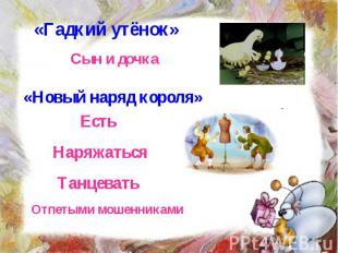 «Гадкий утёнок» Сын и дочка «Новый наряд короля» Есть Наряжаться Танцевать Отпет