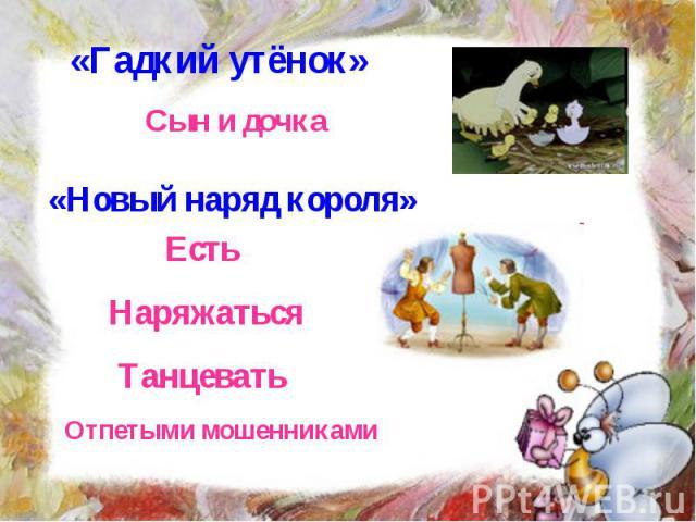 «Гадкий утёнок» Сын и дочка «Новый наряд короля» Есть Наряжаться Танцевать Отпетыми мошенниками
