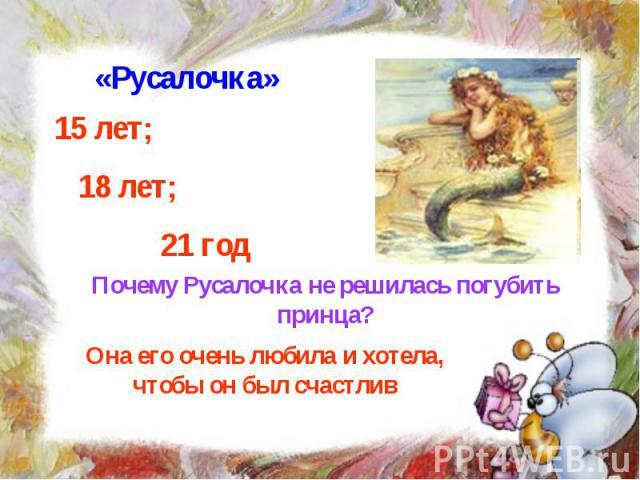 «Русалочка» 15 лет; 18 лет; 21 год Почему Русалочка не решилась погубить принца? Она его очень любила и хотела, чтобы он был счастлив