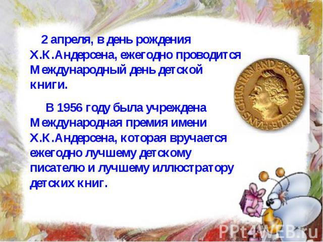 2 апреля, в день рождения Х.К.Андерсена, ежегодно проводится Международный день детской книги. В 1956 году была учреждена Международная премия имени Х.К.Андерсена, которая вручается ежегодно лучшему детскому писателю и лучшему иллюстратору детских книг.