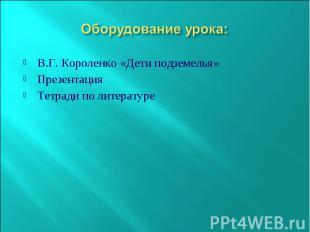Оборудование урока: В.Г. Короленко «Дети подземелья» Презентация Тетради по лите