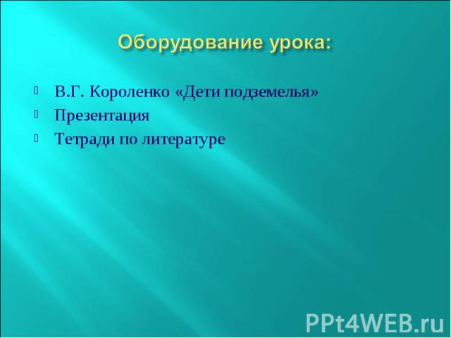Оборудование урока: В.Г. Короленко «Дети подземелья» Презентация Тетради по литературе