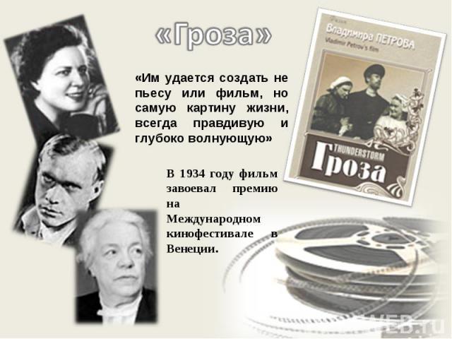 «Гроза» «Им удается создать не пьесу или фильм, но самую картину жизни, всегда правдивую и глубоко волнующую» В 1934 году фильм завоевал премию на Международном кинофестивале в Венеции.