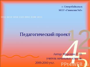г. Северобайкальск МОУ «Гимназия №5» Педагогический проект Автор: Морозова Г. П.