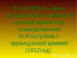 8 сентября – День Бородинского сражения русской армии под командованием М.И.Куту
